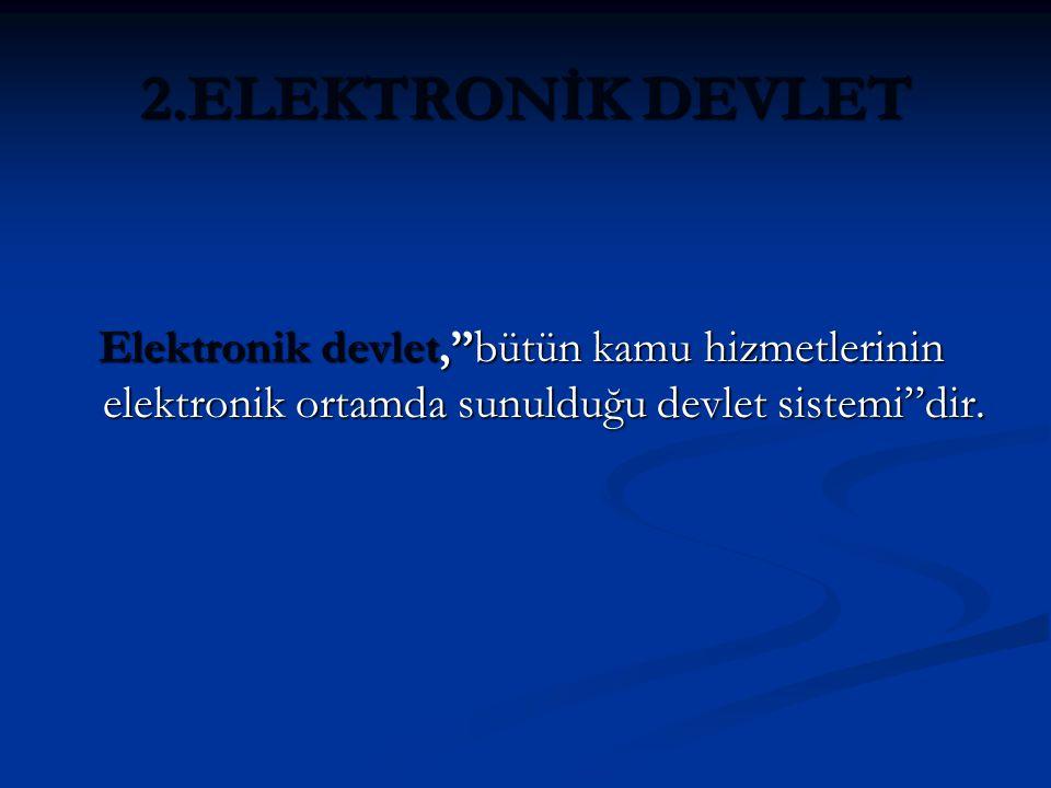 2.ELEKTRONİK DEVLET Elektronik devlet, bütün kamu hizmetlerinin elektronik ortamda sunulduğu devlet sistemi dir.