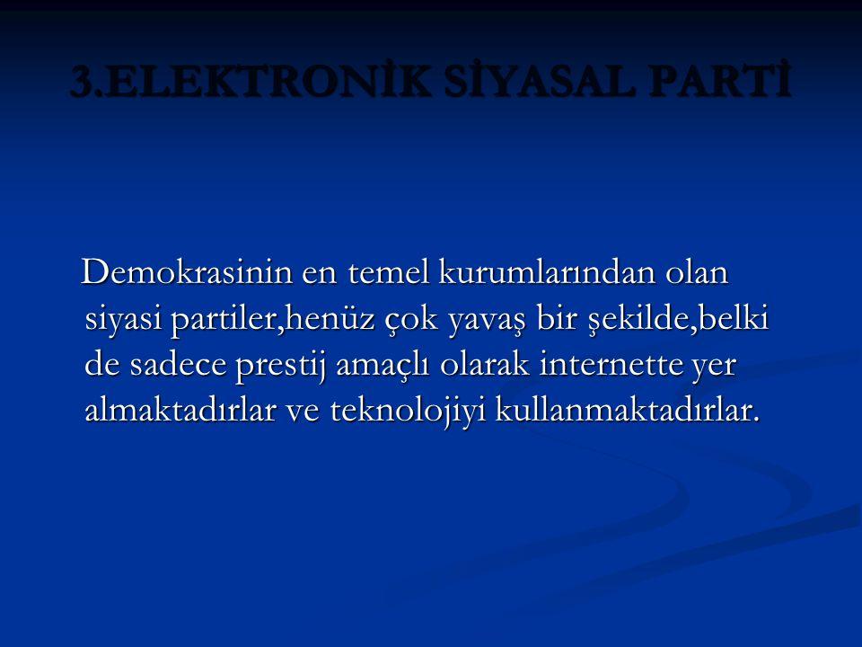 3.ELEKTRONİK SİYASAL PARTİ Demokrasinin en temel kurumlarından olan siyasi partiler,henüz çok yavaş bir şekilde,belki de sadece prestij amaçlı olarak internette yer almaktadırlar ve teknolojiyi kullanmaktadırlar.