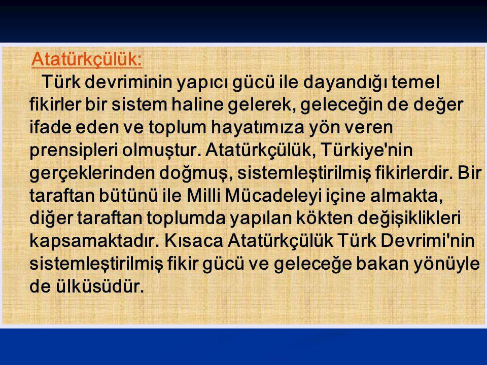 Atatürkçülük: Türk devriminin yapıcı gücü ile dayandığı temel fikirler bir sistem haline gelerek, geleceğin de değer ifade eden ve toplum hayatımıza y