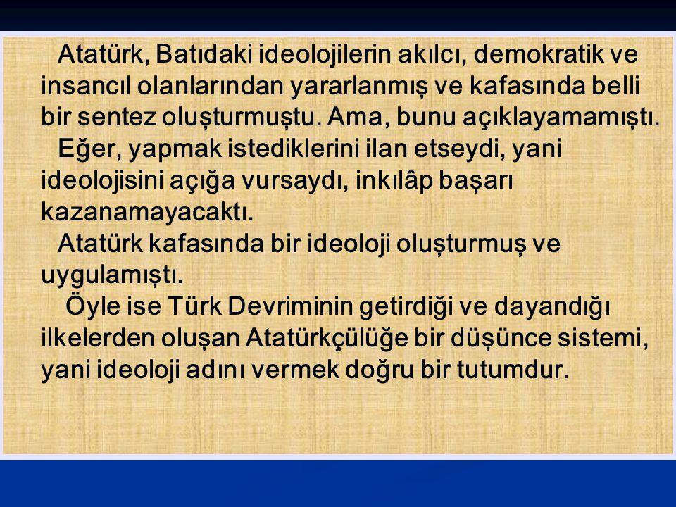 Atatürk, Batıdaki ideolojilerin akılcı, demokratik ve insancıl olanlarından yararlanmış ve kafasında belli bir sentez oluşturmuştu. Ama, bunu açıklaya