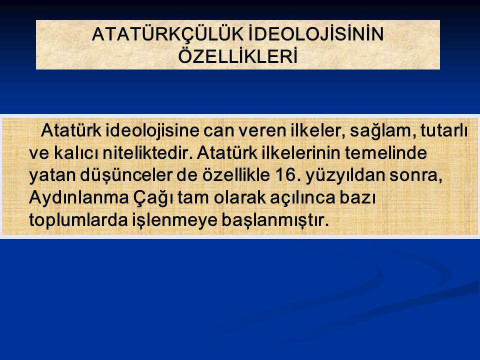 ATATÜRKÇÜLÜK İDEOLOJİSİNİN ÖZELLİKLERİ Atatürk ideolojisine can veren ilkeler, sağlam, tutarlı ve kalıcı niteliktedir. Atatürk ilkelerinin temelinde y