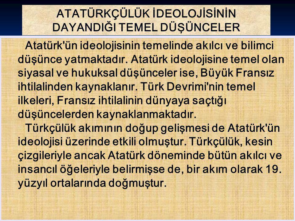 ATATÜRKÇÜLÜK İDEOLOJİSİNİN DAYANDIĞI TEMEL DÜŞÜNCELER Atatürk'ün ideolojisinin temelinde akılcı ve bilimci düşünce yatmaktadır. Atatürk ideolojisine t