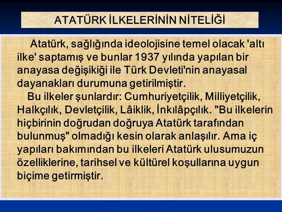 ATATÜRK İLKELERİNİN NİTELİĞİ Atatürk, sağlığında ideolojisine temel olacak 'altı ilke' saptamış ve bunlar 1937 yılında yapılan bir anayasa değişikiği