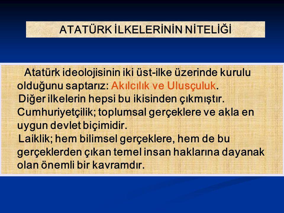 ATATÜRK İLKELERİNİN NİTELİĞİ Atatürk ideolojisinin iki üst-ilke üzerinde kurulu olduğunu saptarız: Akılcılık ve Ulusçuluk. Diğer ilkelerin hepsi bu ik