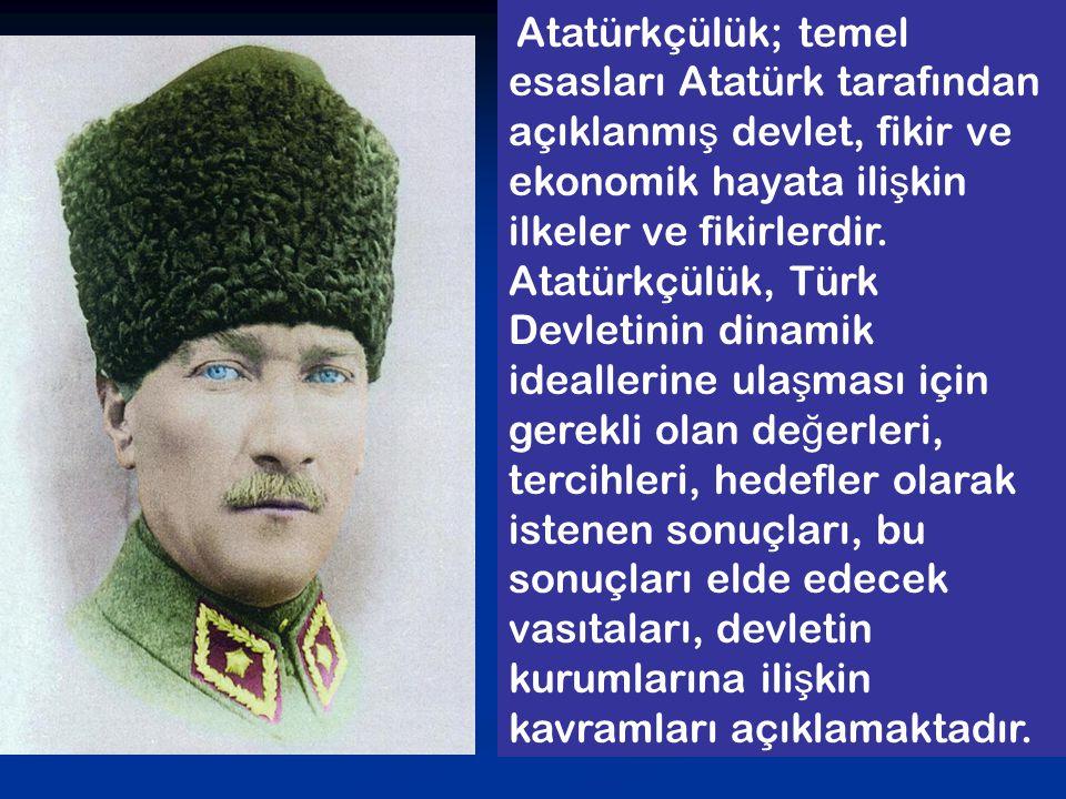 Atatürkçülük; temel esasları Atatürk tarafından açıklanmı ş devlet, fikir ve ekonomik hayata ili ş kin ilkeler ve fikirlerdir. Atatürkçülük, Türk Devl