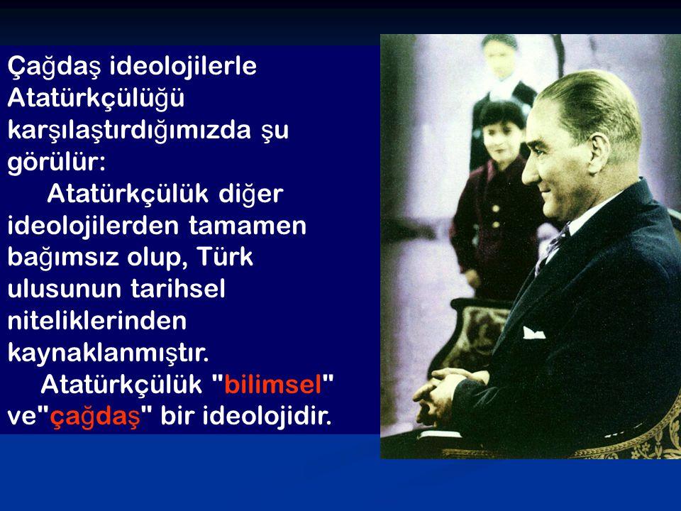 Ça ğ da ş ideolojilerle Atatürkçülü ğ ü kar ş ıla ş tırdı ğ ımızda ş u görülür: Atatürkçülük di ğ er ideolojilerden tamamen ba ğ ımsız olup, Türk ulus