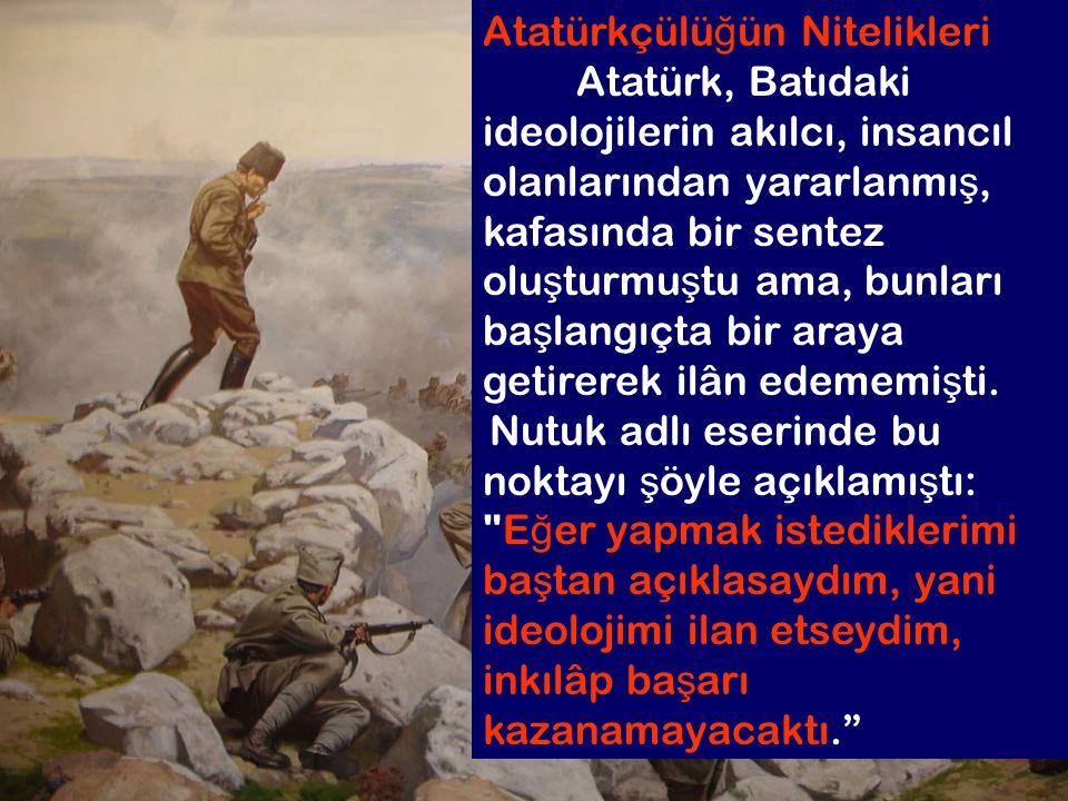 6.2 Atatürkçülü ğ ün Nitelikleri Atatürk, Batıdaki ideolojilerin akılcı, insancıl olanlarından yararlanmı ş, kafasında bir sentez olu ş turmu ş tu ama