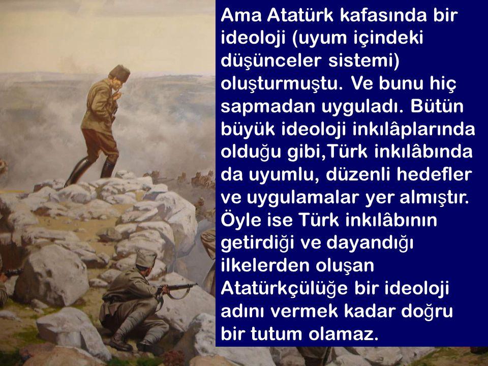 6.2 Ama Atatürk kafasında bir ideoloji (uyum içindeki dü ş ünceler sistemi) olu ş turmu ş tu. Ve bunu hiç sapmadan uyguladı. Bütün büyük ideoloji inkı
