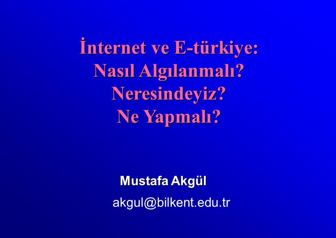Mustafa Akgül akgul@bilkent.edu.tr İnternet ve E-türkiye: Nasıl Algılanmalı.