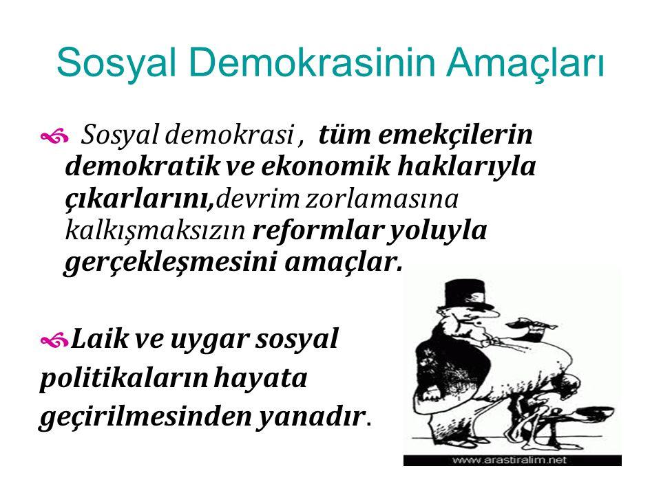 Sosyal Demokrasinin Amaçları  Sosyal demokrasi, tüm emekçilerin demokratik ve ekonomik haklarıyla çıkarlarını,devrim zorlamasına kalkışmaksızın reformlar yoluyla gerçekleşmesini amaçlar.