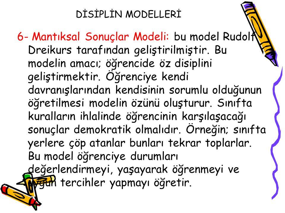 DİSİPLİN MODELLERİ 6- Mantıksal Sonuçlar Modeli: bu model Rudolf Dreikurs tarafından geliştirilmiştir. Bu modelin amacı; öğrencide öz disiplini gelişt