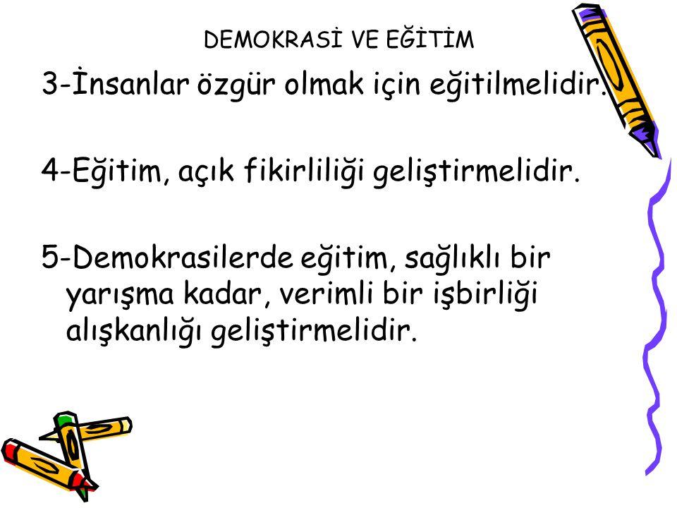 DEMOKRASİ VE EĞİTİM 3-İnsanlar özgür olmak için eğitilmelidir. 4-Eğitim, açık fikirliliği geliştirmelidir. 5-Demokrasilerde eğitim, sağlıklı bir yarış