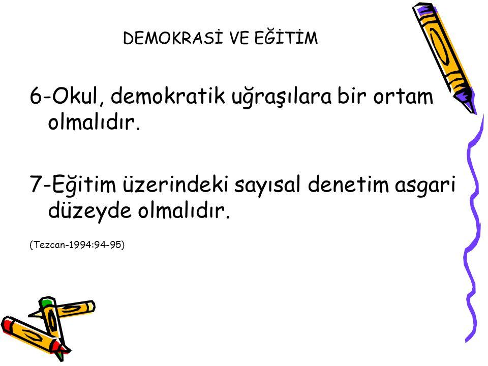 DEMOKRASİ VE EĞİTİM 6-Okul, demokratik uğraşılara bir ortam olmalıdır. 7-Eğitim üzerindeki sayısal denetim asgari düzeyde olmalıdır. (Tezcan-1994:94-9