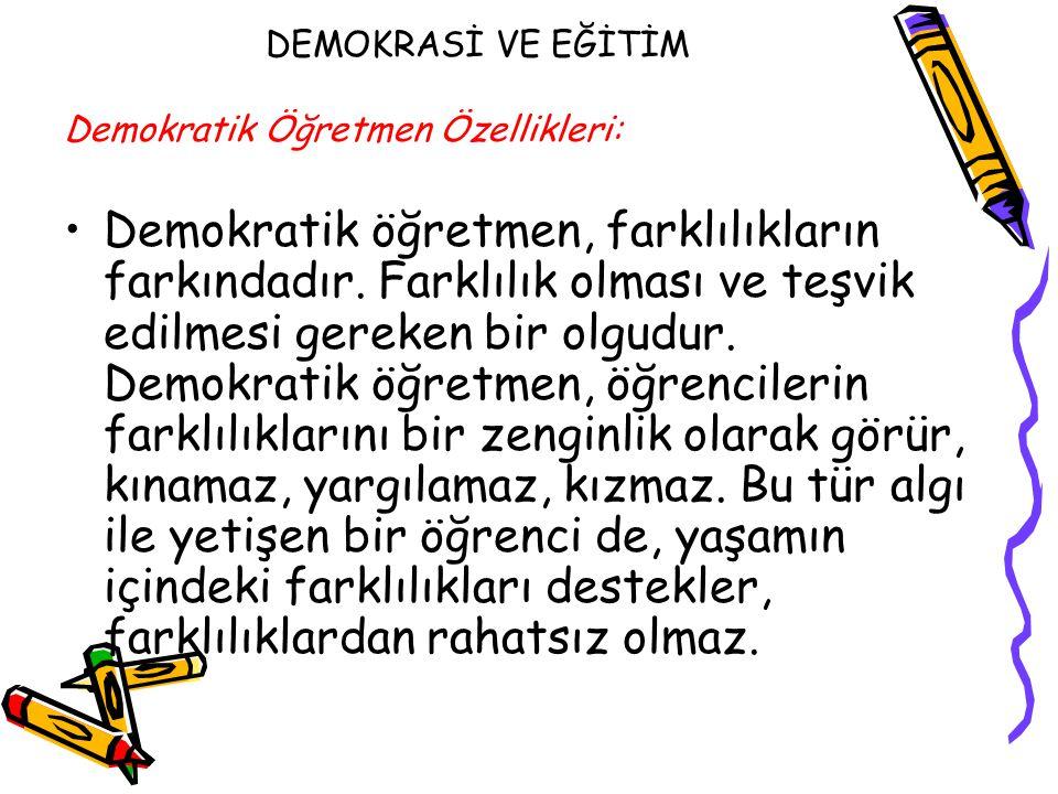 DEMOKRASİ VE EĞİTİM Demokratik Öğretmen Özellikleri: Demokratik öğretmen, farklılıkların farkındadır. Farklılık olması ve teşvik edilmesi gereken bir