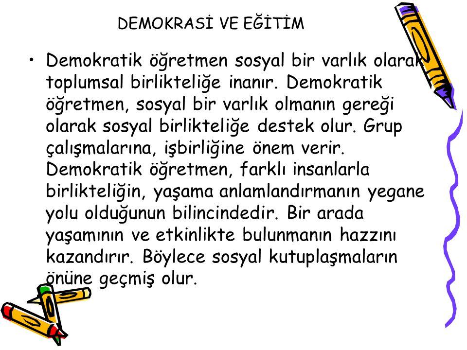 DEMOKRASİ VE EĞİTİM Demokratik öğretmen sosyal bir varlık olarak toplumsal birlikteliğe inanır. Demokratik öğretmen, sosyal bir varlık olmanın gereği