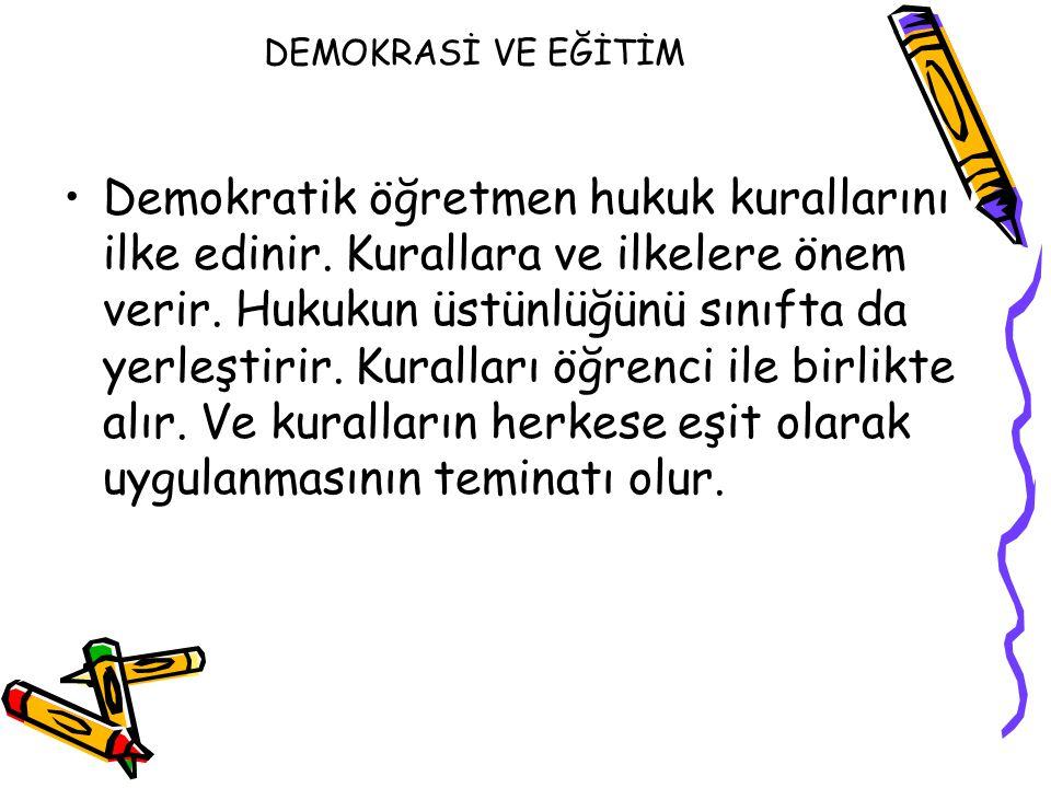DEMOKRASİ VE EĞİTİM Demokratik öğretmen hukuk kurallarını ilke edinir. Kurallara ve ilkelere önem verir. Hukukun üstünlüğünü sınıfta da yerleştirir. K