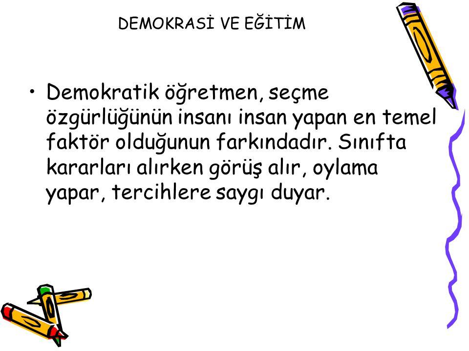 DEMOKRASİ VE EĞİTİM Demokratik öğretmen, seçme özgürlüğünün insanı insan yapan en temel faktör olduğunun farkındadır. Sınıfta kararları alırken görüş