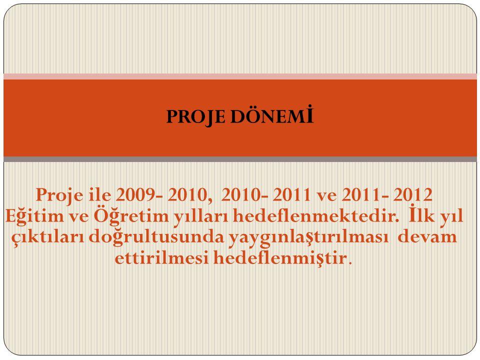 Proje ile 2009- 2010, 2010- 2011 ve 2011- 2012 E ğ itim ve Ö ğ retim yılları hedeflenmektedir.