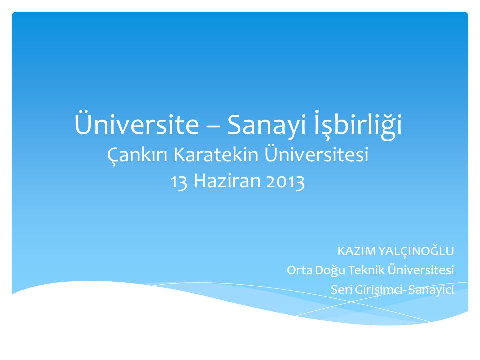 Üniversite – Sanayi İşbirliği Çankırı Karatekin Üniversitesi 13 Haziran 2013 KAZIM YALÇINOĞLU Orta Doğu Teknik Üniversitesi Seri Girişimci- Sanayici