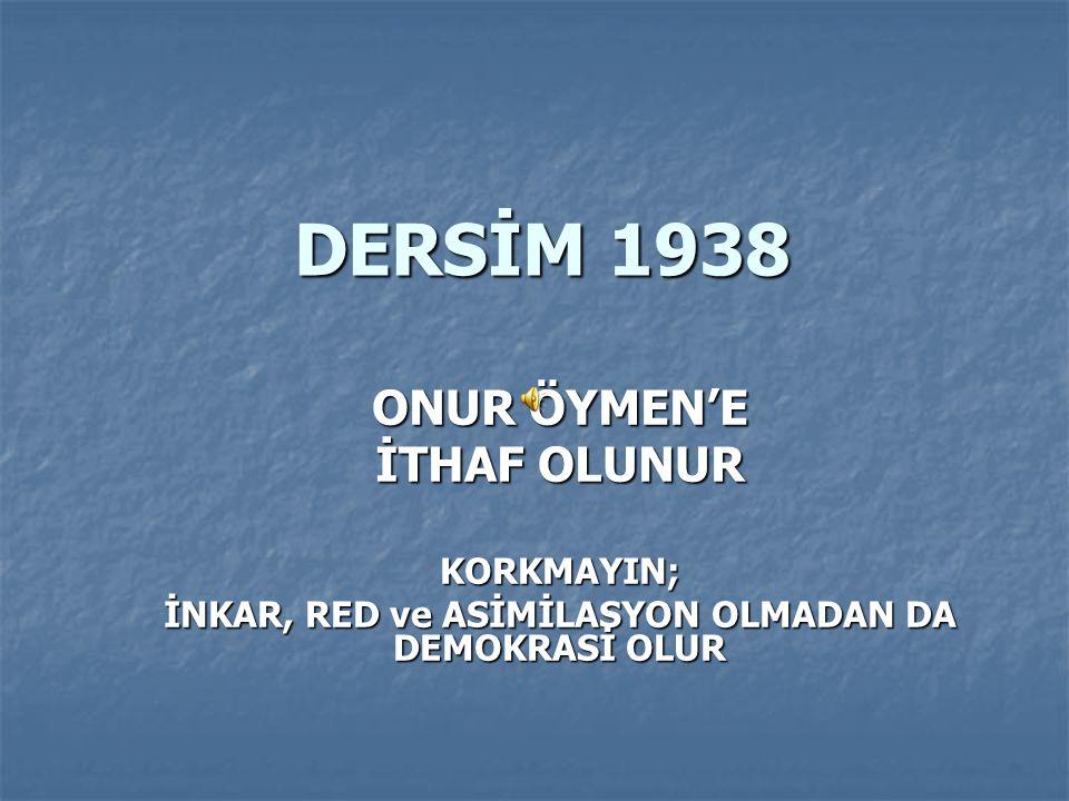 DERSİM 1938 ONUR ÖYMEN'E İTHAF OLUNUR KORKMAYIN; İNKAR, RED ve ASİMİLASYON OLMADAN DA DEMOKRASİ OLUR