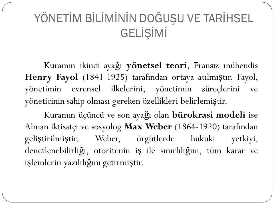 YÖNETİM BİLİMİNİN DOĞUŞU VE TARİHSEL GELİŞİMİ Kuramın ikinci aya ğ ı yönetsel teori, Fransız mühendis Henry Fayol (1841-1925) tarafından ortaya atılmı
