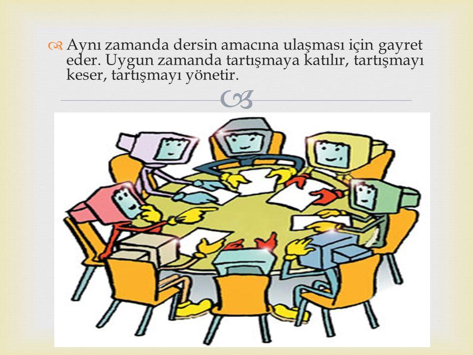  Aynı zamanda dersin amacına ulaşması için gayret eder. Uygun zamanda tartışmaya katılır, tartışmayı keser, tartışmayı yönetir.