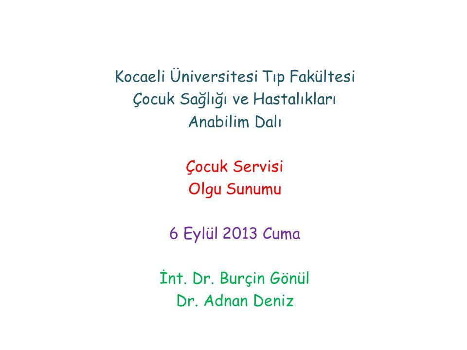 Kocaeli Üniversitesi Tıp Fakültesi Çocuk Sağlığı ve Hastalıkları Anabilim Dalı Çocuk Servisi Olgu Sunumu 6 Eylül 2013 Cuma İnt. Dr. Burçin Gönül Dr. A