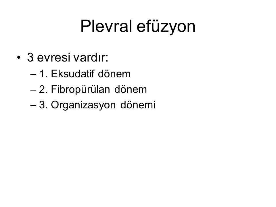 Plevral efüzyon 3 evresi vardır: –1. Eksudatif dönem –2. Fibropürülan dönem –3. Organizasyon dönemi