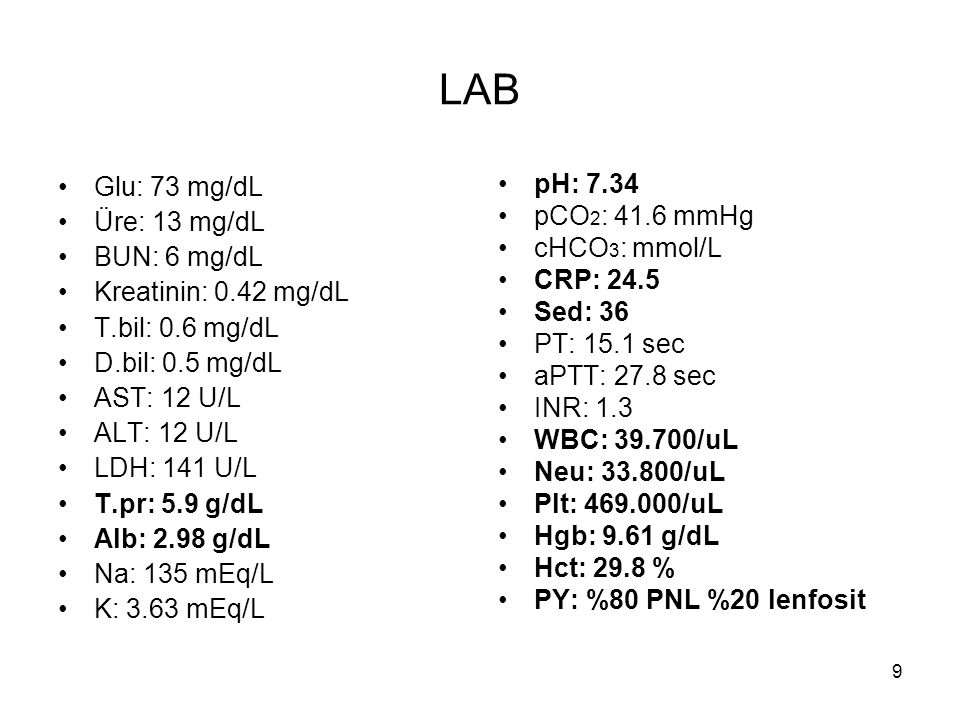 9 LAB Glu: 73 mg/dL Üre: 13 mg/dL BUN: 6 mg/dL Kreatinin: 0.42 mg/dL T.bil: 0.6 mg/dL D.bil: 0.5 mg/dL AST: 12 U/L ALT: 12 U/L LDH: 141 U/L T.pr: 5.9