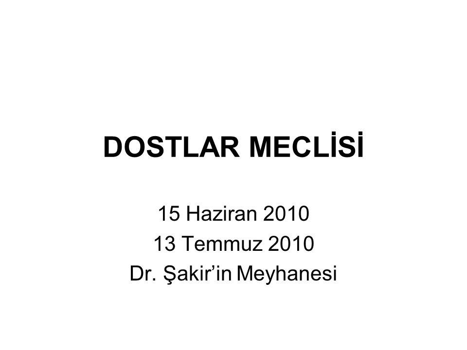DOSTLAR MECLİSİ 15 Haziran 2010 13 Temmuz 2010 Dr. Şakir'in Meyhanesi