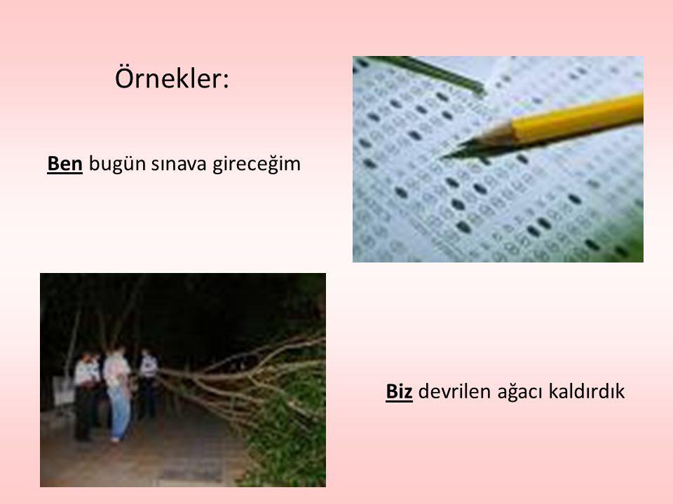 Örnekler: Ben bugün sınava gireceğim Biz devrilen ağacı kaldırdık