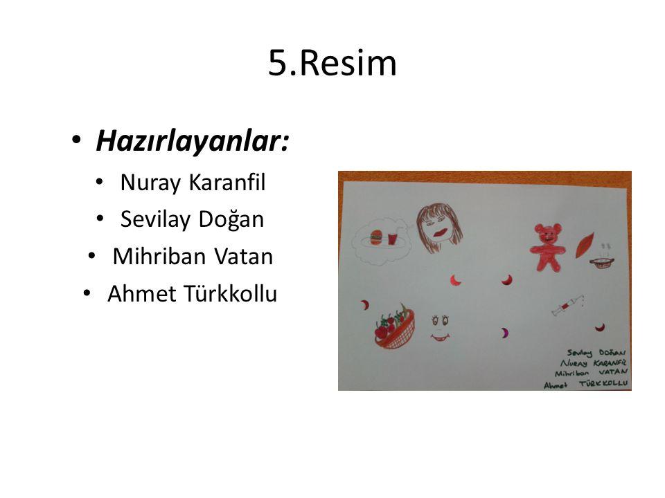 5.Resim Hazırlayanlar: Nuray Karanfil Sevilay Doğan Mihriban Vatan Ahmet Türkkollu