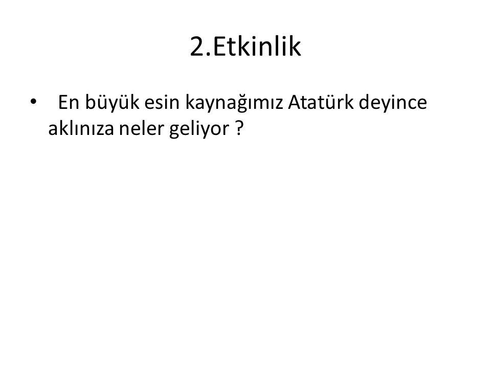 2.Etkinlik En büyük esin kaynağımız Atatürk deyince aklınıza neler geliyor ?