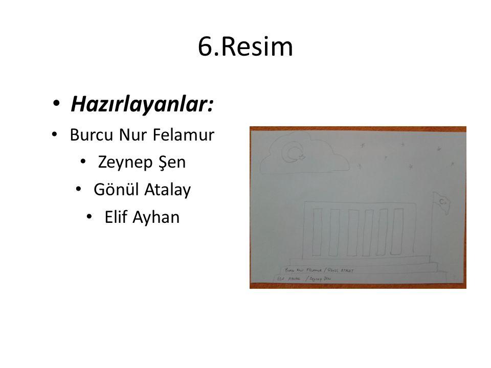 6.Resim Hazırlayanlar: Burcu Nur Felamur Zeynep Şen Gönül Atalay Elif Ayhan