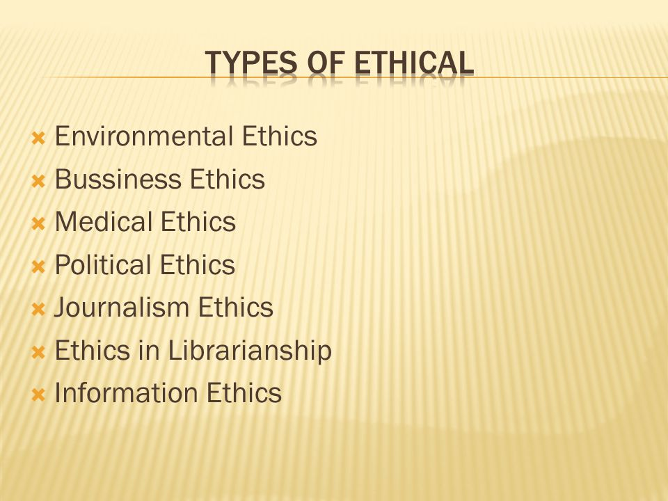  Environmental Ethics  Bussiness Ethics  Medical Ethics  Political Ethics  Journalism Ethics  Ethics in Librarianship  Information Ethics