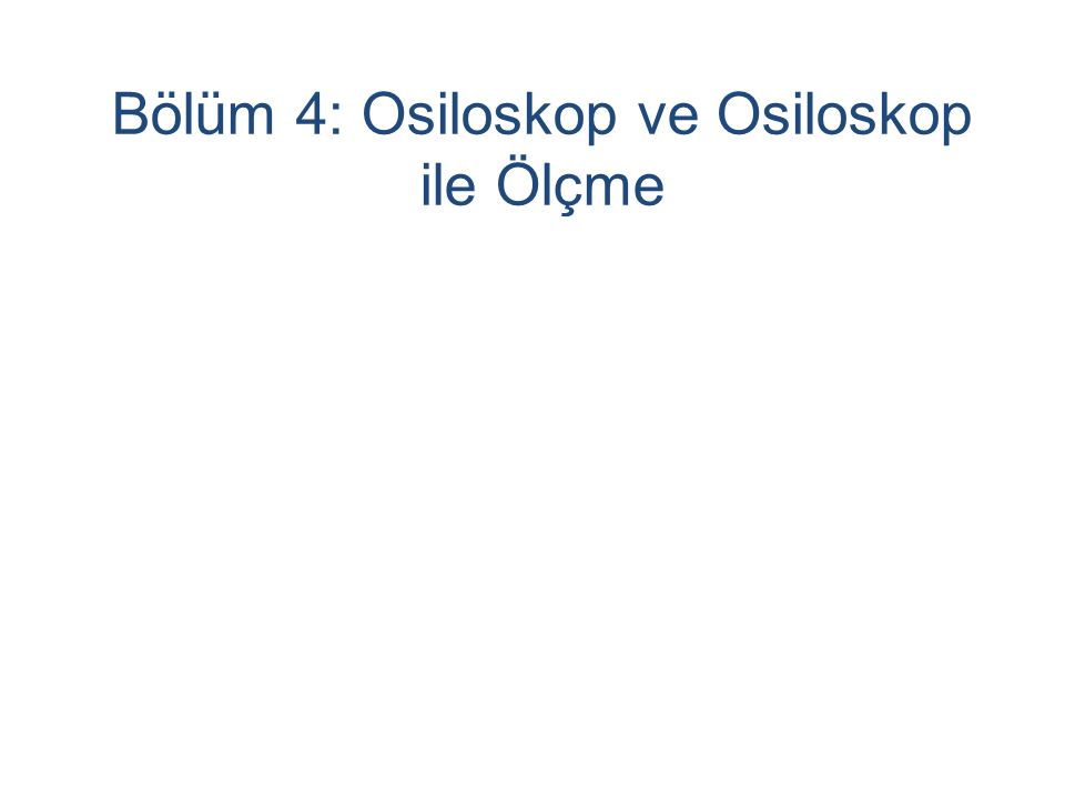 Bölüm 4: Osiloskop ve Osiloskop ile Ölçme