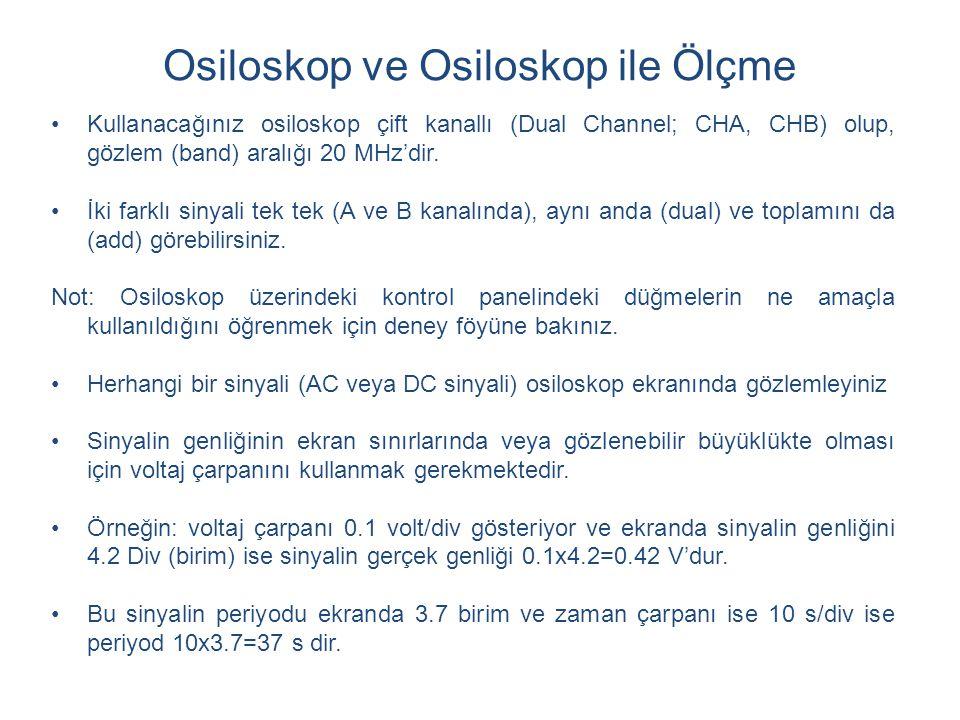 Osiloskop ve Osiloskop ile Ölçme Kullanacağınız osiloskop çift kanallı (Dual Channel; CHA, CHB) olup, gözlem (band) aralığı 20 MHz'dir.