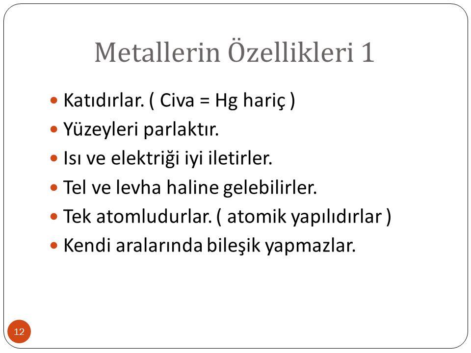 Metallerin Özellikleri 1 12 Katıdırlar. ( Civa = Hg hariç ) Yüzeyleri parlaktır. Isı ve elektriği iyi iletirler. Tel ve levha haline gelebilirler. Tek
