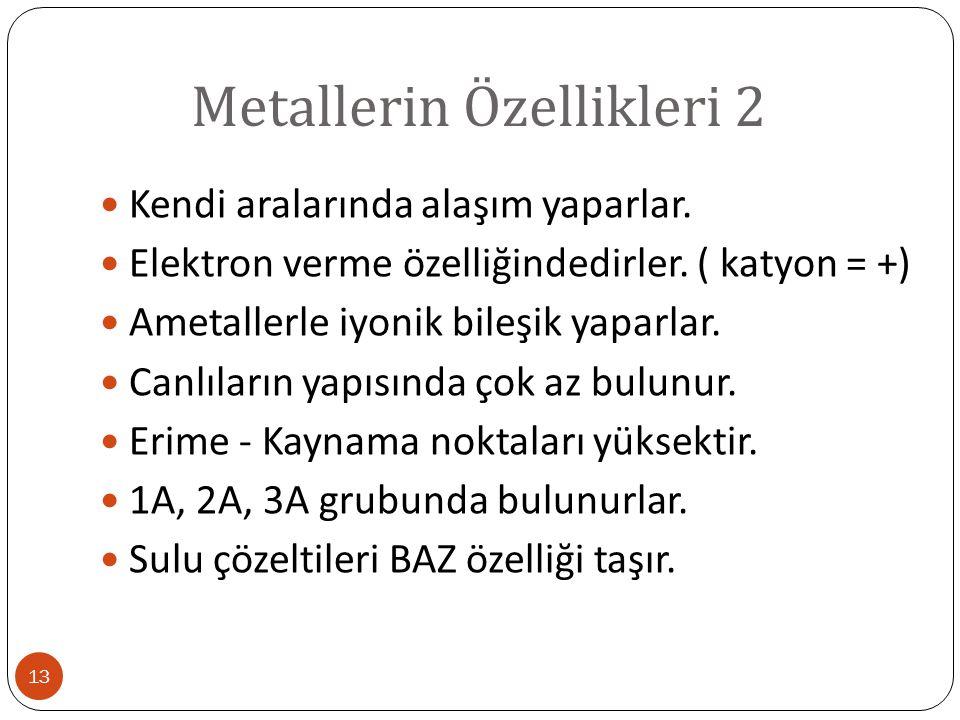 Metallerin Özellikleri 2 13 Kendi aralarında alaşım yaparlar. Elektron verme özelliğindedirler. ( katyon = +) Ametallerle iyonik bileşik yaparlar. Can