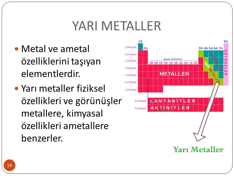 YARI METALLER 14 Metal ve ametal özelliklerini taşıyan elementlerdir. Yarı metaller fiziksel özellikleri ve görünüşleri metallere, kimyasal özellikler