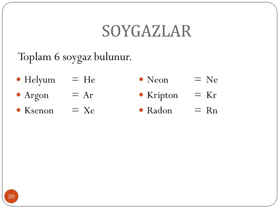 SOYGAZLAR 20 Helyum= He Argon= Ar Ksenon= Xe Neon= Ne Kripton= Kr Radon= Rn Toplam 6 soygaz bulunur.