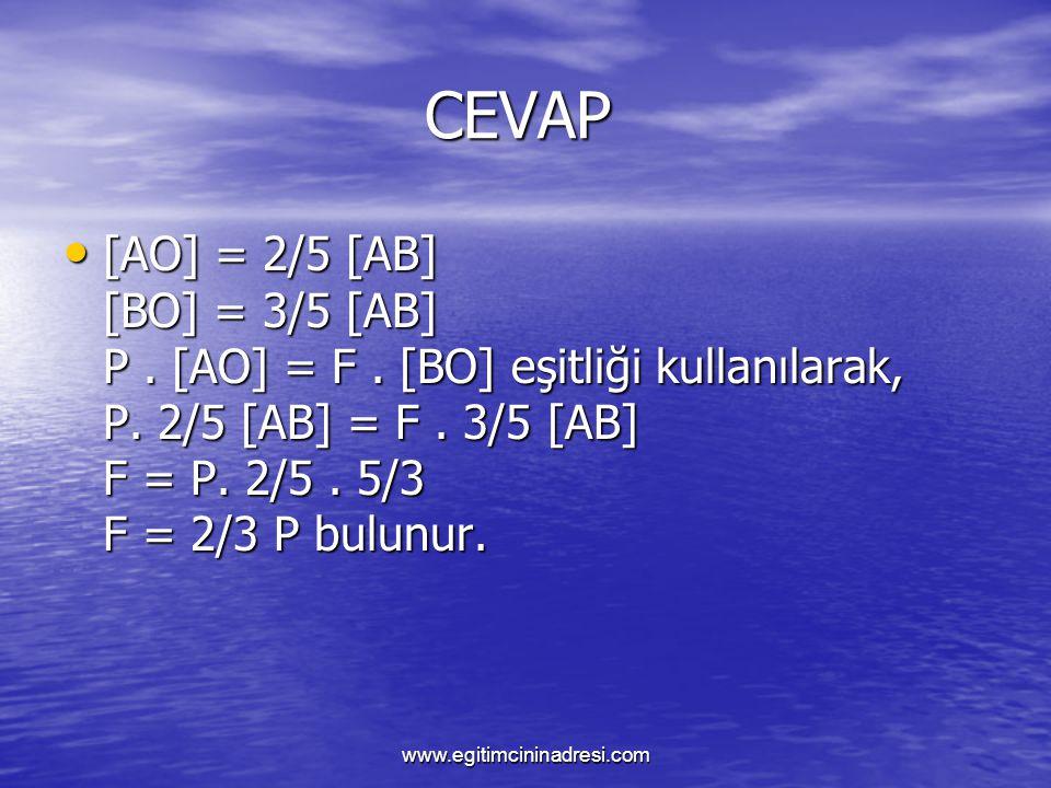 CEVAP [AO] = 2/5 [AB] [BO] = 3/5 [AB] P. [AO] = F. [BO] eşitliği kullanılarak, P. 2/5 [AB] = F. 3/5 [AB] F = P. 2/5. 5/3 F = 2/3 P bulunur.
