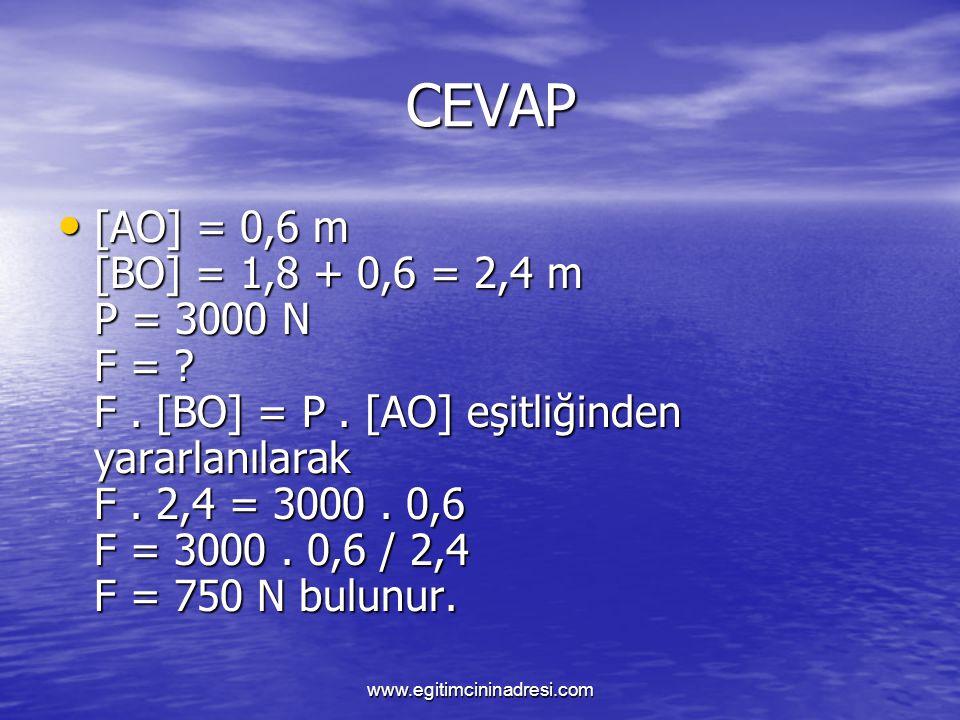 CEVAP CEVAP [AO] = 0,6 m [BO] = 1,8 + 0,6 = 2,4 m P = 3000 N F = ? F. [BO] = P. [AO] eşitliğinden yararlanılarak F. 2,4 = 3000. 0,6 F = 3000. 0,6 / 2,