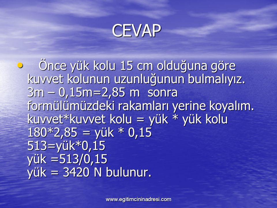 CEVAP CEVAP Önce yük kolu 15 cm olduğuna göre kuvvet kolunun uzunluğunun bulmalıyız. 3m – 0,15m=2,85 m sonra formülümüzdeki rakamları yerine koyalım.