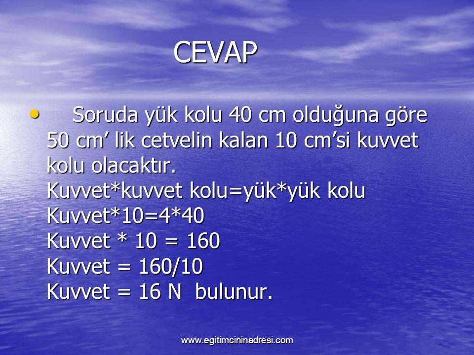 CEVAP CEVAP Soruda yük kolu 40 cm olduğuna göre 50 cm' lik cetvelin kalan 10 cm'si kuvvet kolu olacaktır. Kuvvet*kuvvet kolu=yük*yük kolu Kuvvet*10=4*