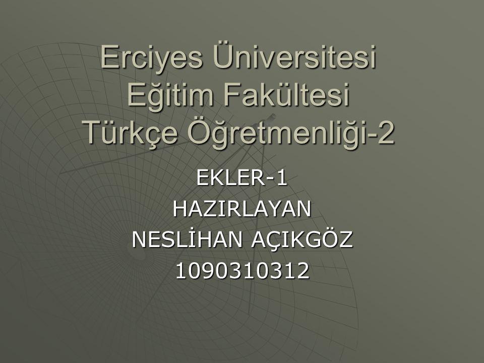 Erciyes Üniversitesi Eğitim Fakültesi Türkçe Öğretmenliği-2 EKLER-1HAZIRLAYAN NESLİHAN AÇIKGÖZ 1090310312
