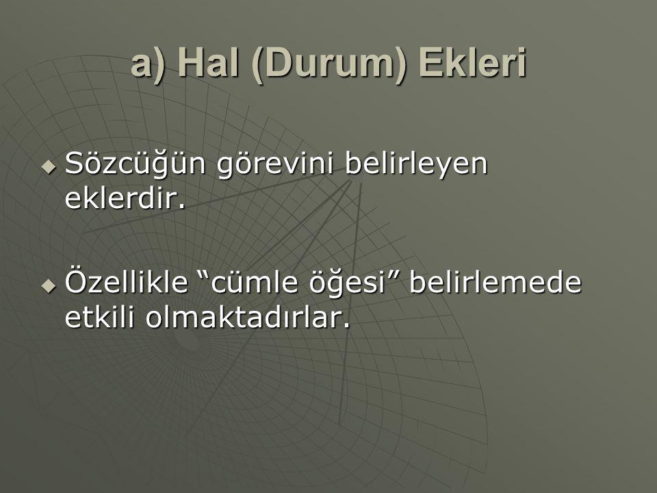 """a) Hal (Durum) Ekleri  Sözcüğün görevini belirleyen eklerdir.  Özellikle """"cümle öğesi"""" belirlemede etkili olmaktadırlar."""
