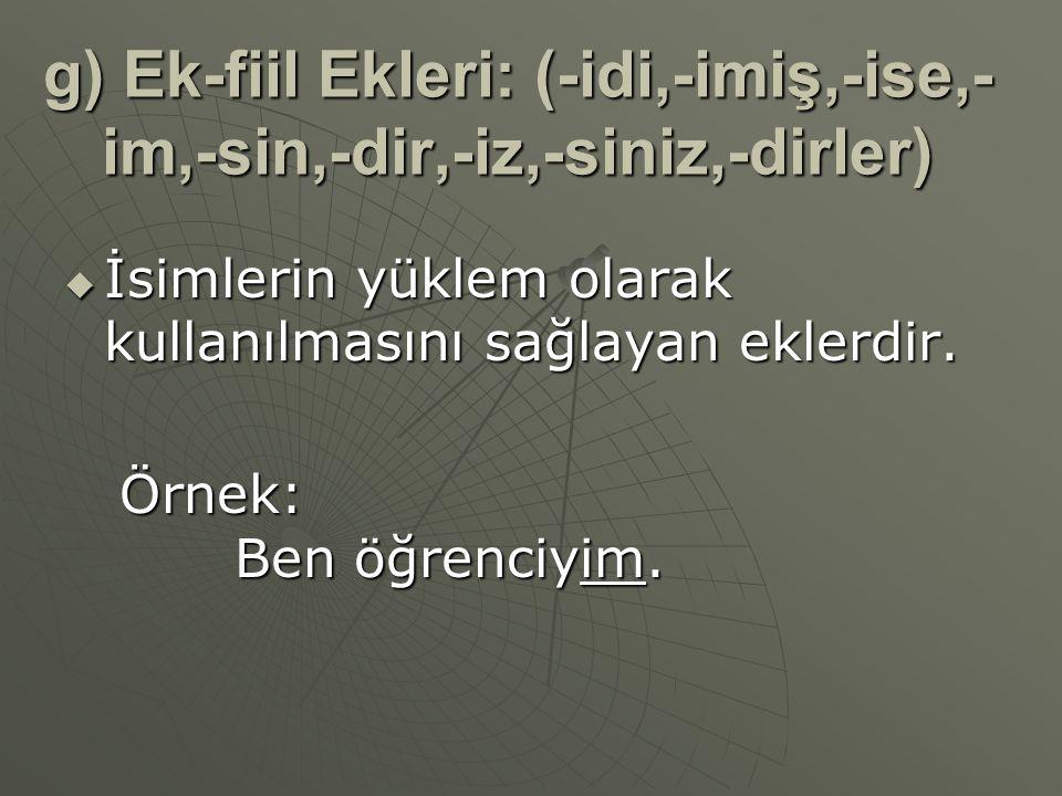 g) Ek-fiil Ekleri: (-idi,-imiş,-ise,- im,-sin,-dir,-iz,-siniz,-dirler)  İsimlerin yüklem olarak kullanılmasını sağlayan eklerdir. Örnek: Ben öğrenciy