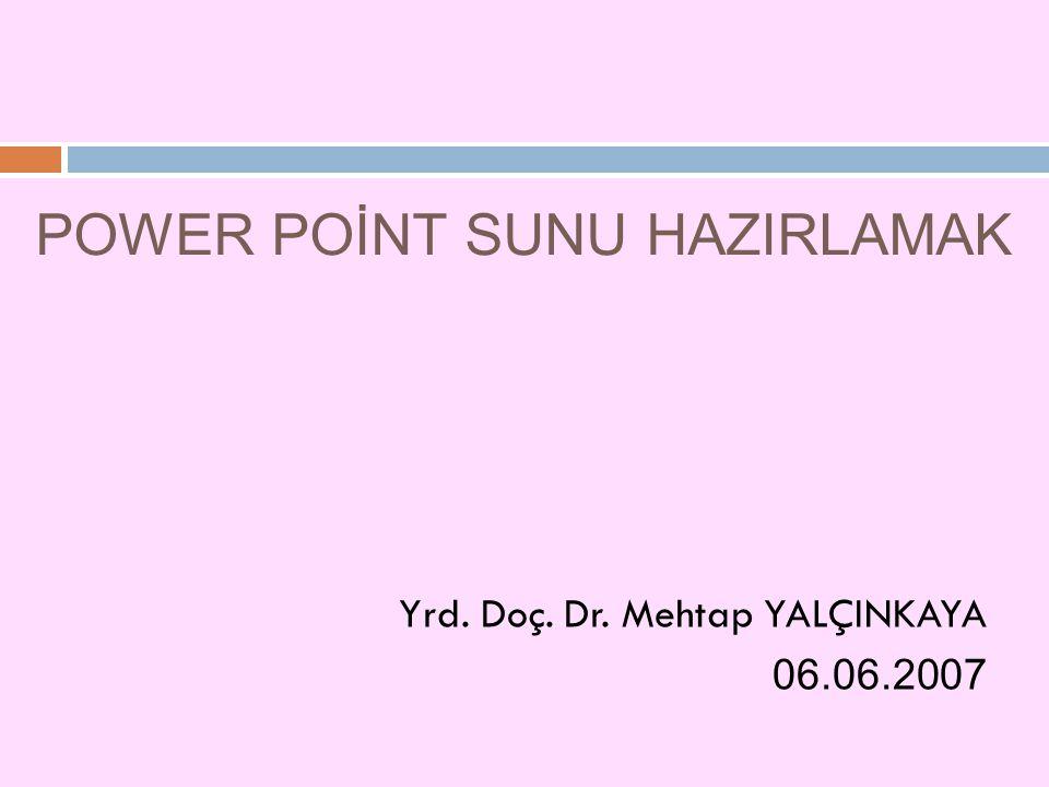 POWER POİNT SUNU HAZIRLAMAK Yrd. Doç. Dr. Mehtap YALÇINKAYA 06.06.2007