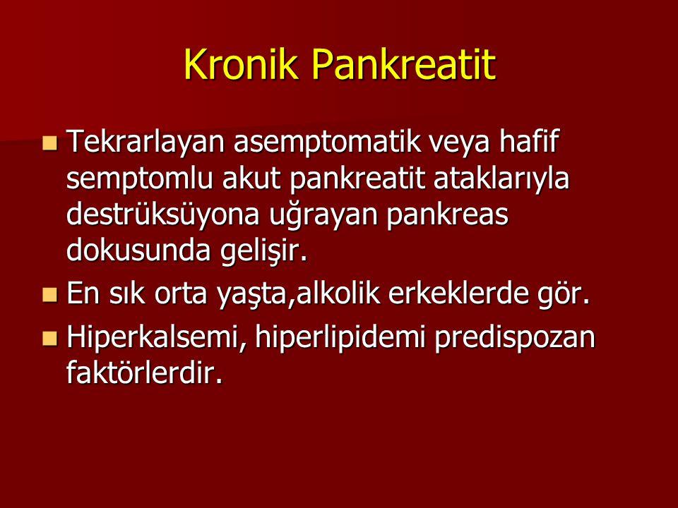 Kronik Pankreatit Tekrarlayan asemptomatik veya hafif semptomlu akut pankreatit ataklarıyla destrüksüyona uğrayan pankreas dokusunda gelişir. Tekrarla